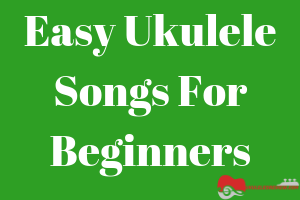 Best 90 Easy Ukulele Songs For Beginners With Chords And Video